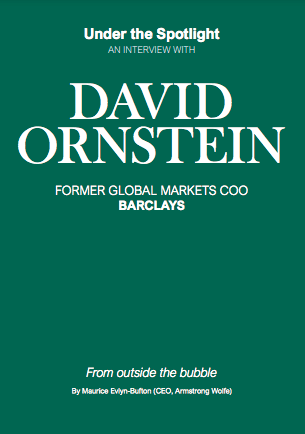 Under the Spotlight AN INTERVIEW WITH DAVID ORNSTEIN FORMER GLOBAL MARKETS COO BARCLAYS